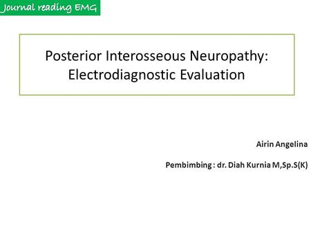 Posterior Interosseous Neuropathy: Electrodiagnostic Evaluation Airin Angelina Pembimbing : dr. Diah Kurnia M,Sp.S(K)