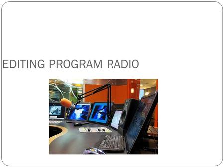 EDITING PROGRAM RADIO. Peralatan yang digunakan di Studio Radio : Microphone Audio Console (mixing console) Tape Recorder Real to real tape machine CD.
