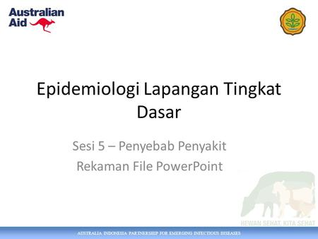AUSTRALIA INDONESIA PARTNERSHIP FOR EMERGING INFECTIOUS DISEASES Epidemiologi Lapangan Tingkat Dasar Sesi 5 – Penyebab Penyakit Rekaman File PowerPoint.