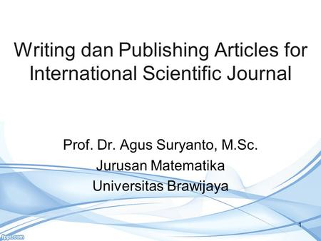 Writing dan Publishing Articles for International Scientific Journal 1 Prof. Dr. Agus Suryanto, M.Sc. Jurusan Matematika Universitas Brawijaya.