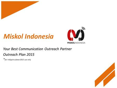 Miskol Indonesia Your Best Communication Outreach Partner Outreach Plan 2015 * for indigoincubator2015 use only.