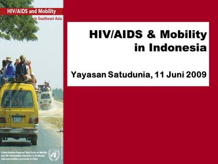 HIV/AIDS & Mobility in Indonesia Yayasan Satudunia, 11 Juni 2009.