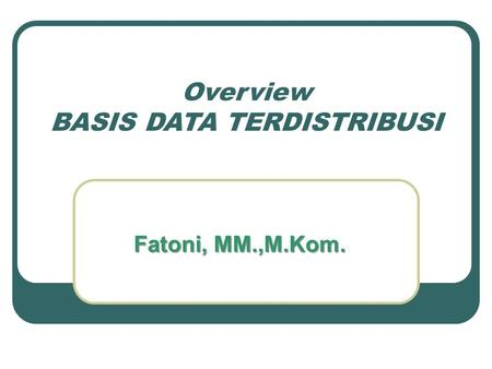 Overview BASIS DATA TERDISTRIBUSI Fatoni, MM.,M.Kom.