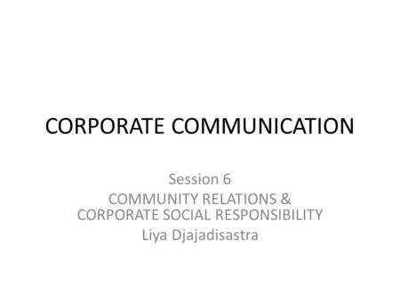 CORPORATE COMMUNICATION Session 6 COMMUNITY RELATIONS & CORPORATE SOCIAL RESPONSIBILITY Liya Djajadisastra.