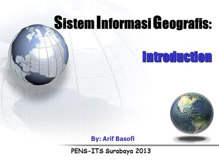S istem I nformasi G eografis: Introduction PENS-ITS Surabaya 2013 By: Arif Basofi.