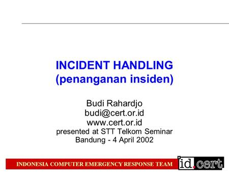 INDONESIA COMPUTER EMERGENCY RESPONSE TEAM INCIDENT HANDLING (penanganan insiden) Budi Rahardjo  presented at STT Telkom.