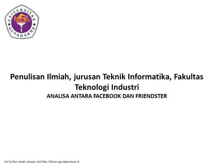 Penulisan Ilmiah, jurusan Teknik Informatika, Fakultas Teknologi Industri ANALISA ANTARA FACEBOOK DAN FRIENDSTER for further detail, please visit