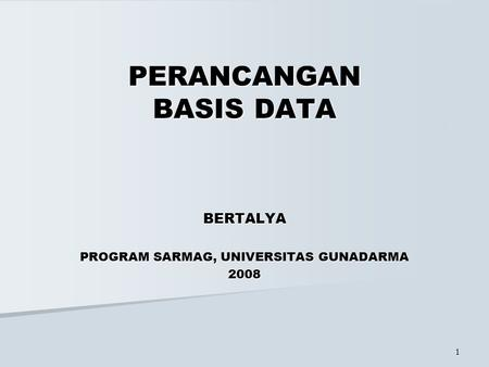 1 PERANCANGAN BASIS DATA BERTALYA PROGRAM SARMAG, UNIVERSITAS GUNADARMA 2008.