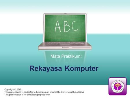 Rekayasa Komputer Mata Praktikum: Copyright © 2010. This presentation is dedicated to Laboratorium Informatika Universitas Gunadarma. This presentation.
