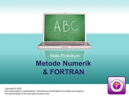 Metode Numerik & FORTRAN Mata Praktikum: Copyright © 2008. This presentation is dedicated to Laboratorium Informatika Universitas Gunadarma. This presentation.