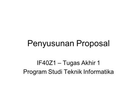 Penyusunan Proposal IF40Z1 – Tugas Akhir 1 Program Studi Teknik Informatika.