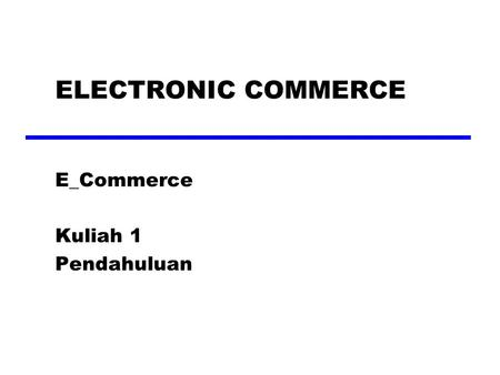 ELECTRONIC COMMERCE E_Commerce Kuliah 1 Pendahuluan.