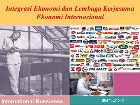 International Bussiness Idham Cholid Integrasi Ekonomi dan Lembaga Kerjasama Ekonomi Internasional.
