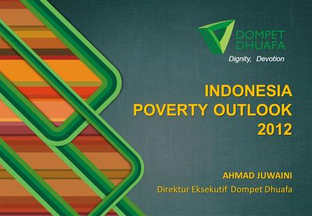 AHMAD JUWAINI Direktur Eksekutif Dompet Dhuafa INDONESIA INDONESIA POVERTY OUTLOOK 2012 Dignity, Devotion.
