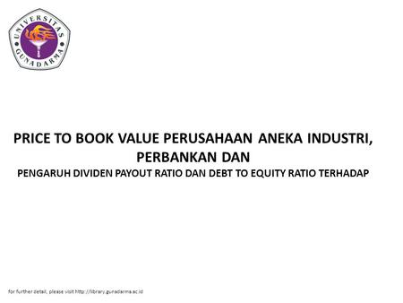 PRICE TO BOOK VALUE PERUSAHAAN ANEKA INDUSTRI, PERBANKAN DAN PENGARUH DIVIDEN PAYOUT RATIO DAN DEBT TO EQUITY RATIO TERHADAP for further detail, please.