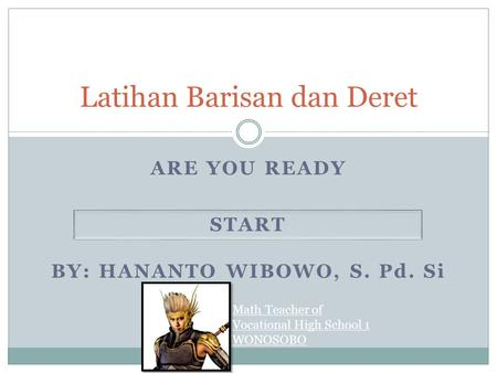 ARE YOU READY Latihan Barisan dan Deret START BY: HANANTO WIBOWO, S. Pd. Si Math Teacher of Vocational High School 1 WONOSOBO.