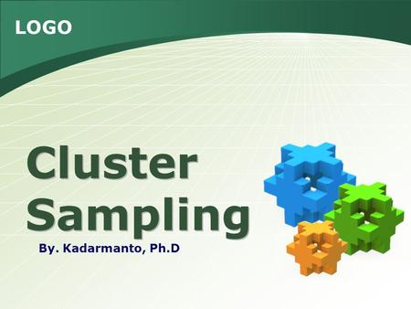 LOGO Cluster Sampling By. Kadarmanto, Ph.D. Isi Pengertian 1 Single stage cluster sampling 2 Equal size cluster sampling 3 Unequal size cluster sampling.