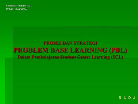 PROSES DAN STRATEGI PROBLEM BASE LEARNING (PBL) Dalam Pembelajaran Student Center Learning (SCL) B U D U Pelatihan Fasilitator SCL Unhas 1-3 Juni 2007.