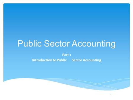 Public Sector Accounting Part 1 Introduction to Public Sector Accounting 1.