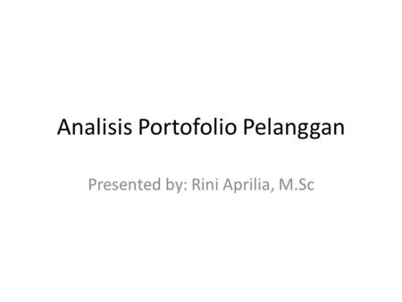 Analisis Portofolio Pelanggan Presented by: Rini Aprilia, M.Sc.