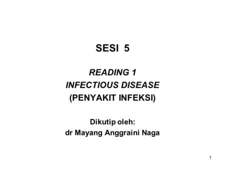 1 SESI 5 READING 1 INFECTIOUS DISEASE (PENYAKIT INFEKSI) Dikutip oleh: dr Mayang Anggraini Naga.