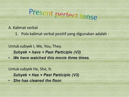 A. Kalimat verbal 1.Pola kalimat verbal positif yang digunakan adalah : Untuk subyek I, We, You, They. Subyek + have + Past Participle (V3) We have watched.