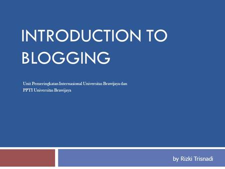 INTRODUCTION TO BLOGGING Unit Pemeringkatan Internasional Universitas Brawijaya dan PPTI Universitas Brawijaya by Rizki Trisnadi.
