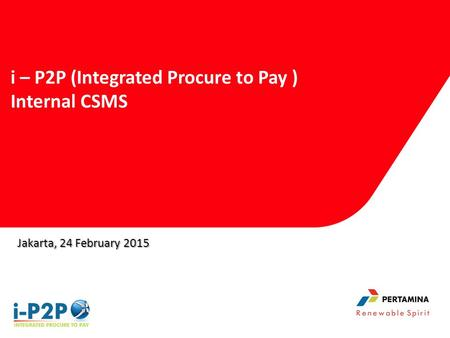 Jakarta, 24 February 2015 i – P2P (Integrated Procure to Pay ) Internal CSMS.