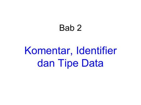 Bab 2 Komentar, Identifier dan Tipe Data. #include using namespace std; int main () { int X; cout<<Masukkan sebuah bilangan bulat:; cin>>X; cout<<Bilangan.