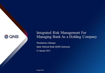 06 April 2015 Integrated Risk Management For Managing Bank As a Holding Company Windiartono Tabingin Qatar National Bank (QNB) Indonesia 21 Januari 2015.