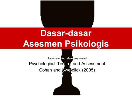 Dasar-dasar Asesmen Psikologis Recommended references to read Psychological Testing and Assessment Cohan and Swerdlick (2005)