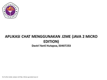 APLIKASI CHAT MENGGUNAKAN J2ME (JAVA 2 MICRO EDITION) Destri Yanti Hutapea, 50407253 for further detail, please visit http://library.gunadarma.ac.id.
