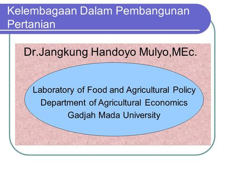 Kelembagaan Dalam Pembangunan Pertanian Dr.Jangkung Handoyo Mulyo,MEc. Laboratory of Food and Agricultural Policy Department of Agricultural Economics.
