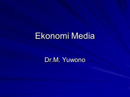Ekonomi Media Dr.M. Yuwono. referensi Mosco, Vincent. 1996. The Political economy of communication. London: Sage Publications Herman, Edward S. and Noam.