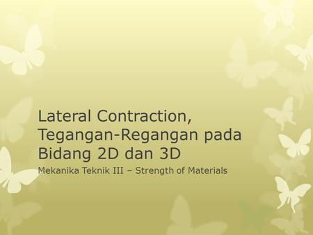 Lateral Contraction, Tegangan-Regangan pada Bidang 2D dan 3D Mekanika Teknik III – Strength of Materials.
