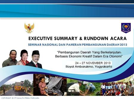 COPYRIGHT BY PT.QUALITA PRIMA PARIWARA EXECUTIVE SUMMARY & RUNDOWN ACARA SEMINAR NASIONAL DAN PAMERAN PEMBANGUNAN DAERAH 2013, 24 – 27 NOVEMBER 2013.