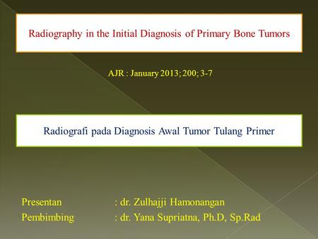 AJR : January 2013; 200; 3-7 Presentan: dr. Zulhajji Hamonangan Pembimbing: dr. Yana Supriatna, Ph.D, Sp.Rad Radiography in the Initial Diagnosis of Primary.
