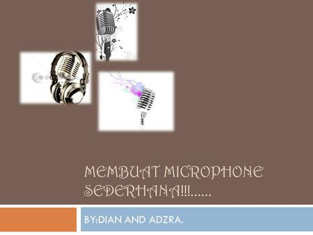 MEMBUAT MICROPHONE SEDERHANA!!!...... BY:DIAN AND ADZRA.