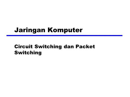 Jaringan Komputer Circuit Switching dan Packet Switching.