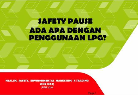 Page 1 SAFETY PAUSE ADA APA DENGAN PENGGUNAAN LPG? HEALTH, SAFETY, ENVIRONMENTAL MARKETING & TRADING (HSE M&T) JUNI 2010.