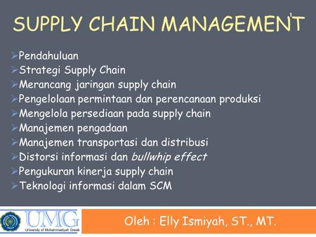 SUPPLY CHAIN MANAGEMENT Oleh : Elly Ismiyah, ST., MT.  Pendahuluan  Strategi Supply Chain  Merancang jaringan supply chain  Pengelolaan permintaan.