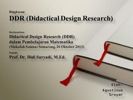 Oleh: Agustinus Sroyer Oleh: Agustinus Sroyer Ringkasan: DDR (Didactical Design Research) Berdasarkan: Didactical Design Research (DDR) dalam Pembelajaran.
