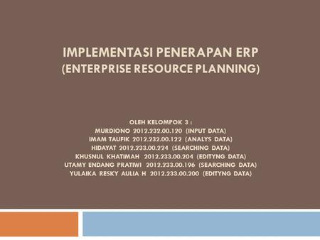 IMPLEMENTASI PENERAPAN ERP (ENTERPRISE RESOURCE PLANNING) OLEH KELOMPOK 3 : MURDIONO 2012.232.00.120 (INPUT DATA) IMAM TAUFIK 2012.232.00.122 (ANALYS DATA)