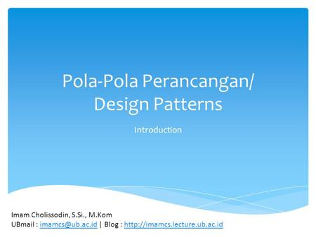 Pola-Pola Perancangan/ Design Patterns Introduction Imam Cholissodin, S.Si., M.Kom UBmail : | Blog :