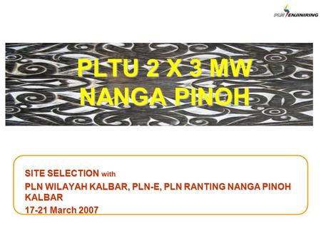 PLTU 2 X 3 MW NANGA PINOH SITE SELECTION with PLN WILAYAH KALBAR, PLN-E, PLN RANTING NANGA PINOH KALBAR 17-21 March 2007.