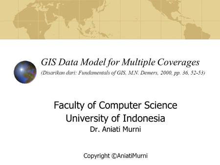 GIS Data Model for Multiple Coverages (Disarikan dari: Fundamentals of GIS, M.N. Demers, 2000, pp. 36, 52-53) Faculty of Computer Science University of.
