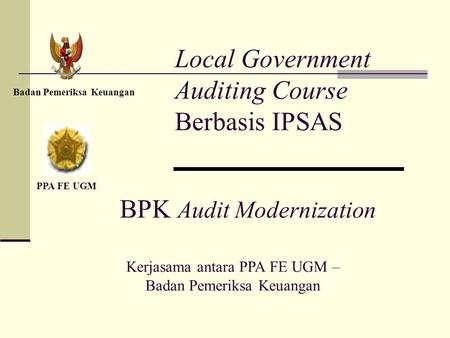 Local Government Auditing Course Berbasis IPSAS Badan Pemeriksa Keuangan PPA FE UGM BPK Audit Modernization Kerjasama antara PPA FE UGM – Badan Pemeriksa.