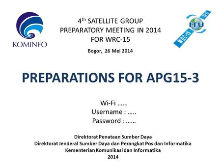 4 th SATELLITE GROUP PREPARATORY MEETING IN 2014 FOR WRC-15 Bogor, 26 Mei 2014 PREPARATIONS FOR APG15-3 Direktorat Penataan Sumber Daya Direktorat Jenderal.