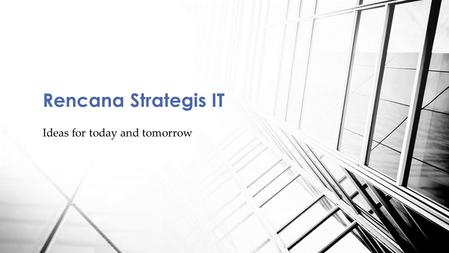 Ideas for today and tomorrow Rencana Strategis IT.