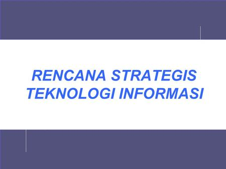 RENCANA STRATEGIS TEKNOLOGI INFORMASI. 2 Buku Acuan 1.Cassidy, A, 1998, A Practical Guide to Information Systems Strategic Planning, St Lucie Press 2.Ward,